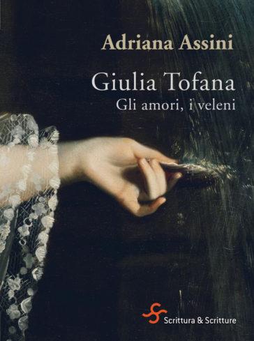 Giulia Tofana. Gli amori, i veleni , Adriana Assini. Scrittura & Scritture, #Librinfestival